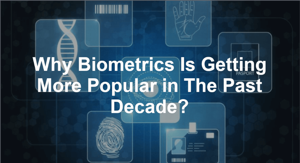 Reasons Why Biometric is Getting More Popular in The Past Decade?