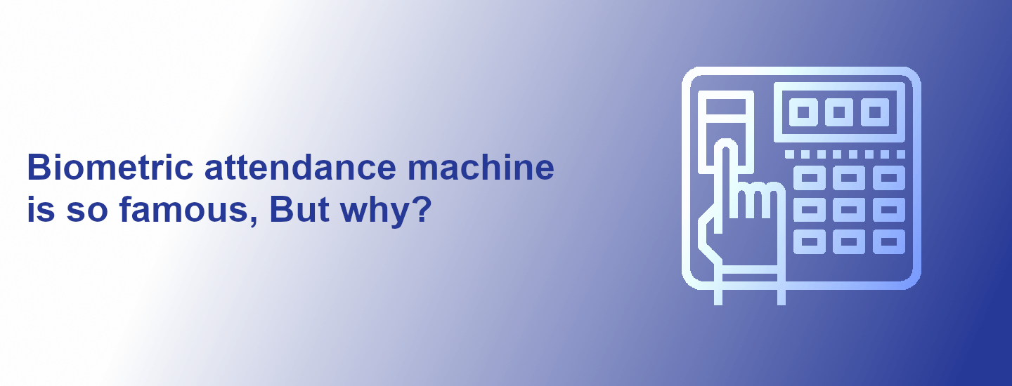 Biometric attendance machine is so famous, But why?