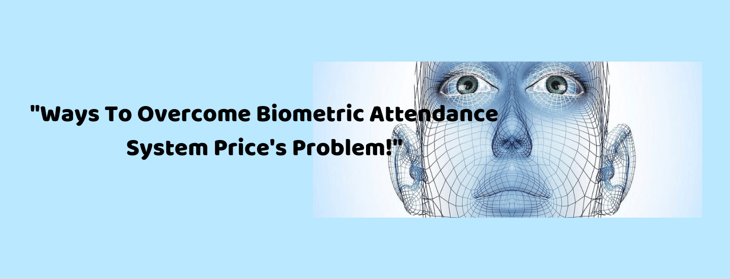 Ways To Overcome Biometric Attendance System Price's Problem!