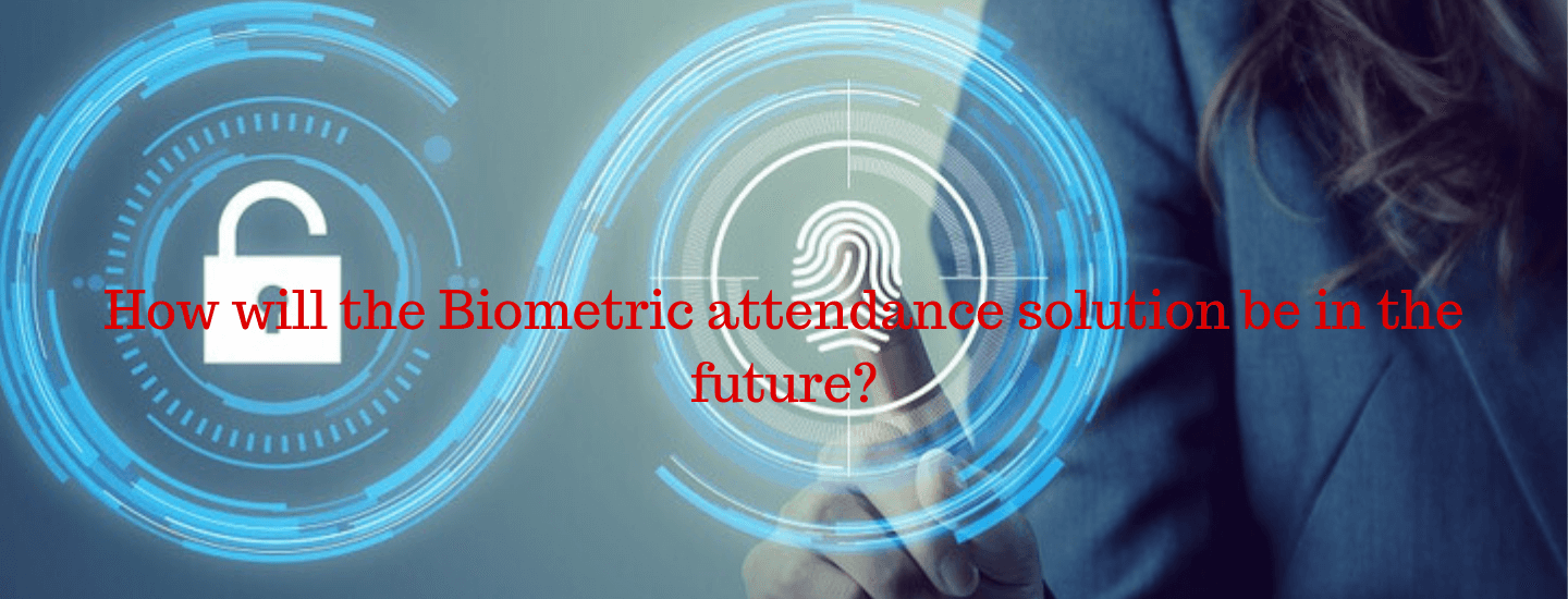 How will the Biometric attendance solution be in the future?