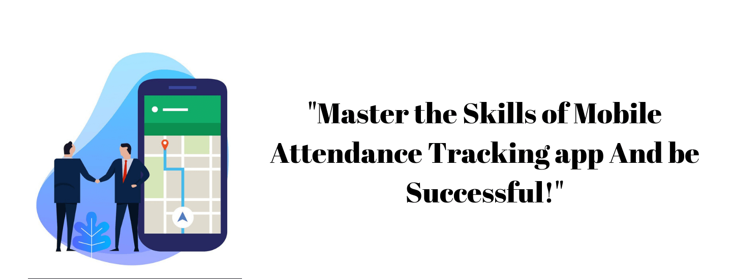 Master the Skills of Mobile Attendance Tracking app And be Successful!