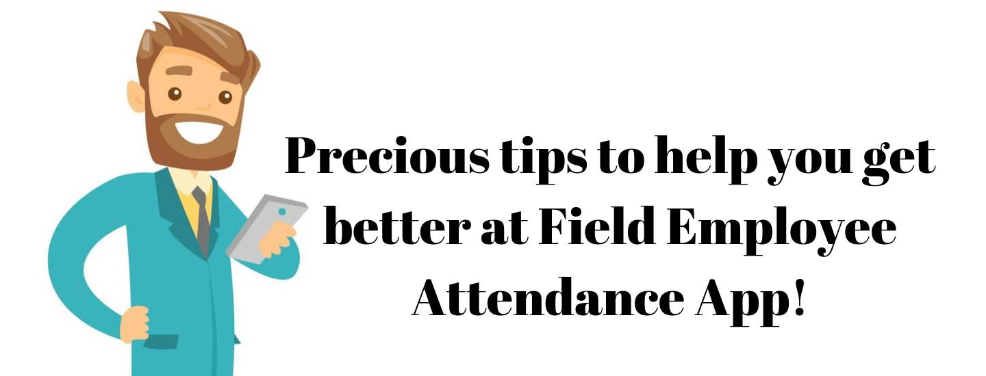 Precious tips to help you get better at Field Employee Attendance App!