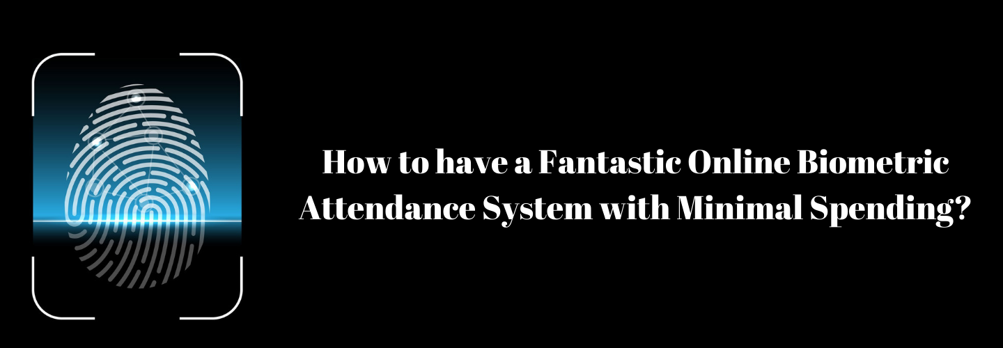 How to have a FantasticOnline Biometric Attendance Systemwith Minimal Spending?
