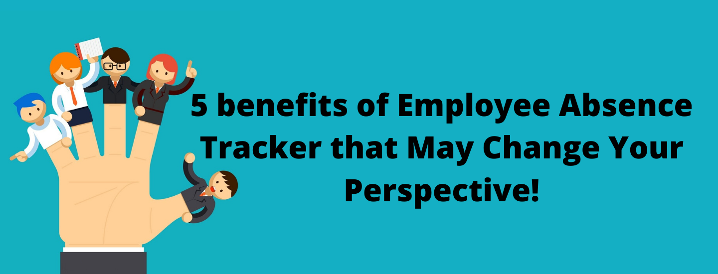 5Benefits ofEmployee Absence TrackerThat May Change Your Perspective!