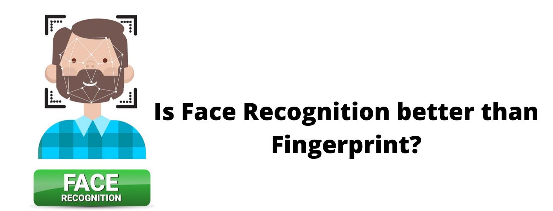 IsFace Recognitionbetter than Fingerprint?