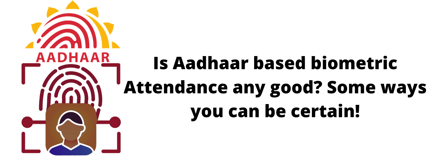 Is Aadhaar Based Biometric Attendance Any Good? Some Ways You Can Be Certain!