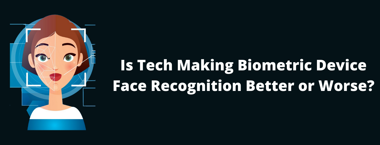 Is Tech Making Biometric Device Face Recognition Better or Worse?