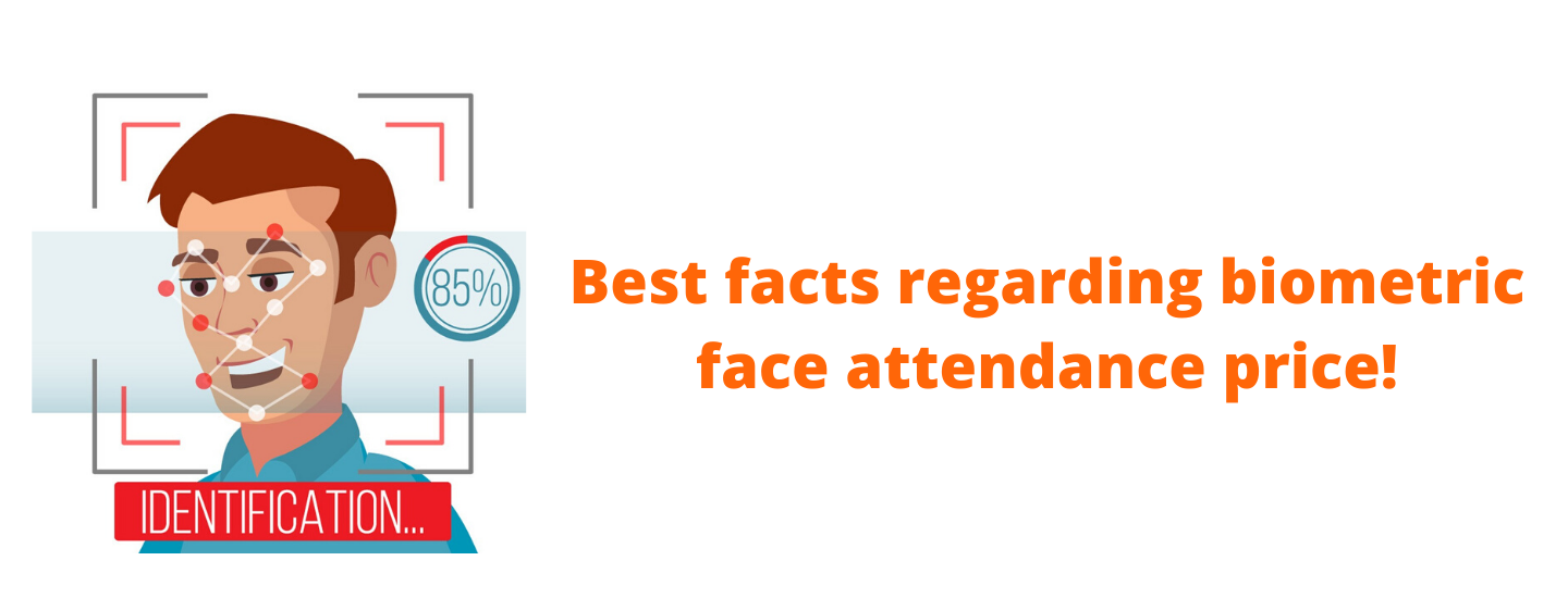 Best facts regarding biometric face attendance price!