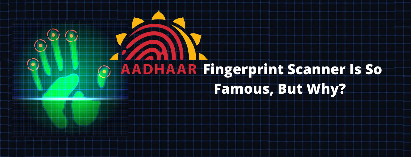 Aadhaar Fingerprint Scanner Is So Famous, But Why?