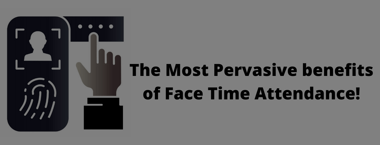 The Most Pervasive benefits of Face Time Attendance!