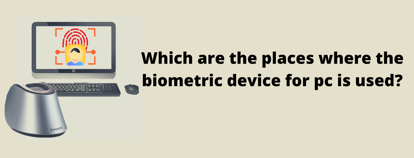 Which are the places where the biometric device for pc is used?