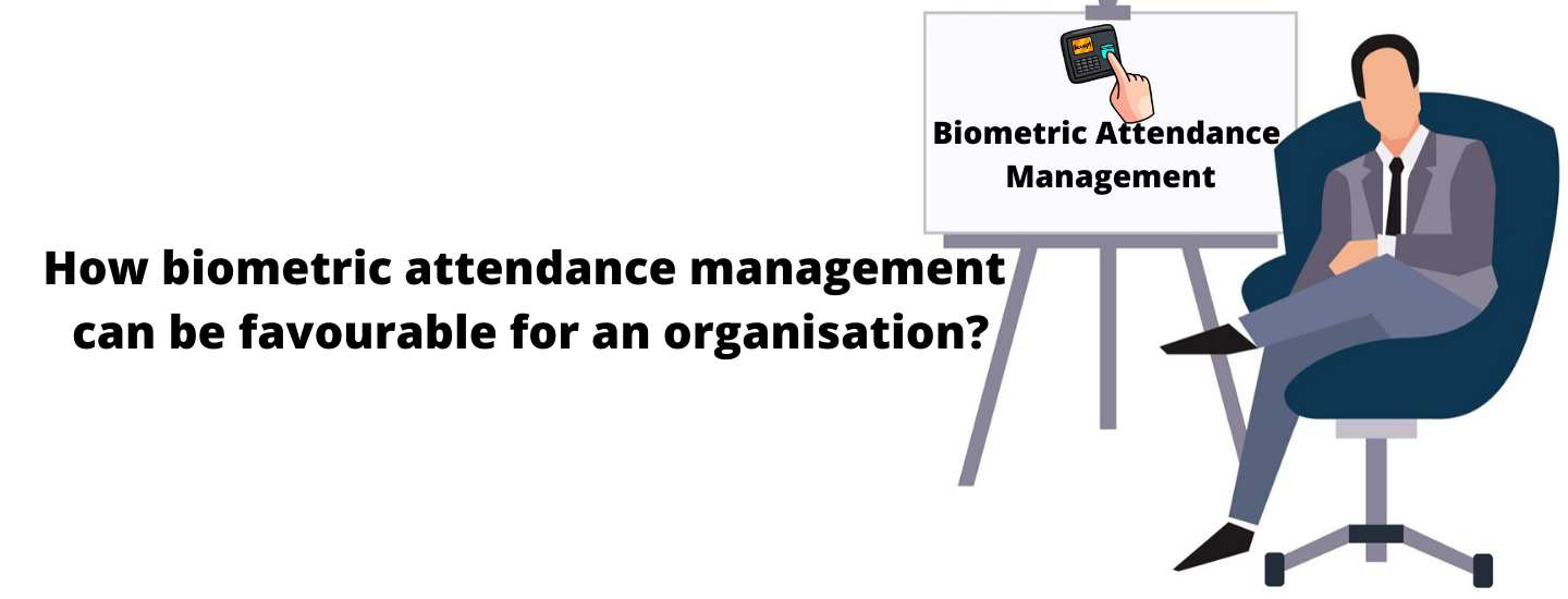 How biometric attendance management can be favorable for an organization?