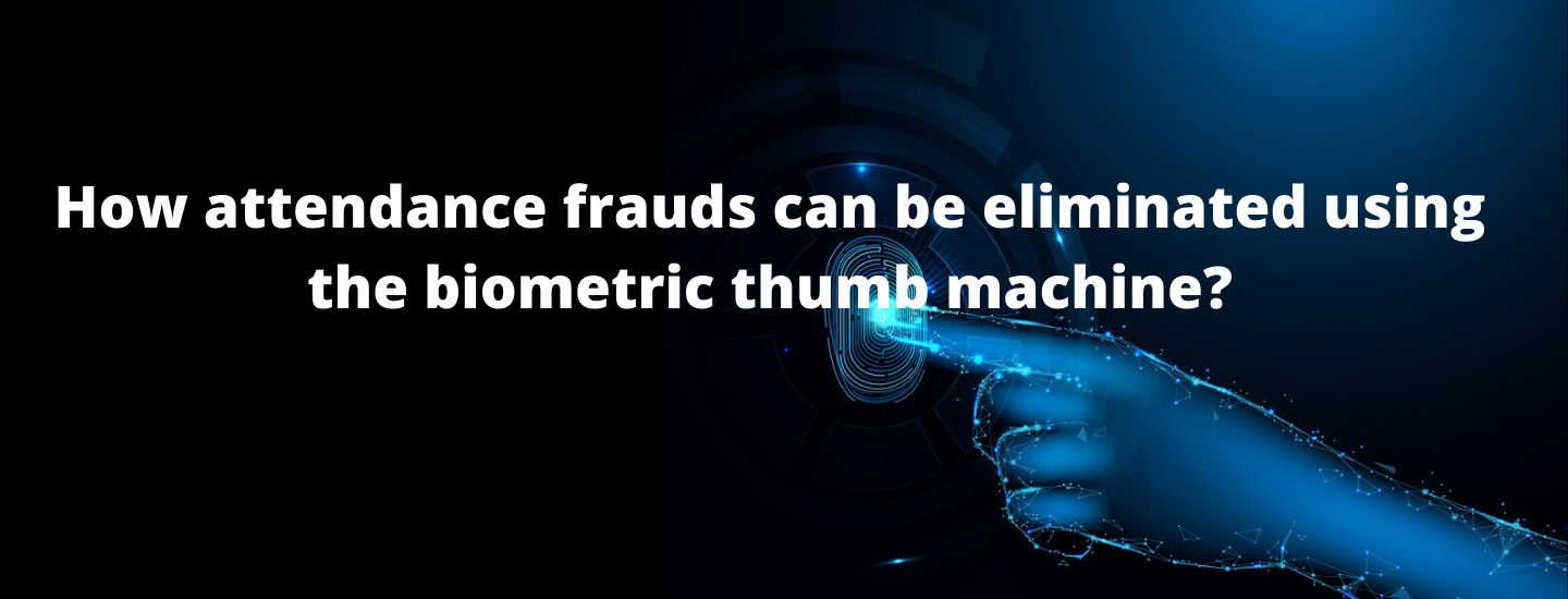 How attendance frauds can be eliminated using the biometric thumb machine?