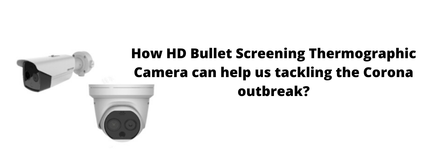 How HD Bullet Screening Thermographic Camera can help us tackling the Corona outbreak?